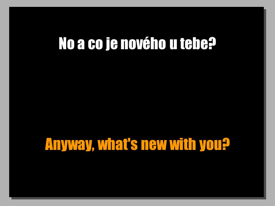 No a co je nového u tebe? Anyway, what s new with you?