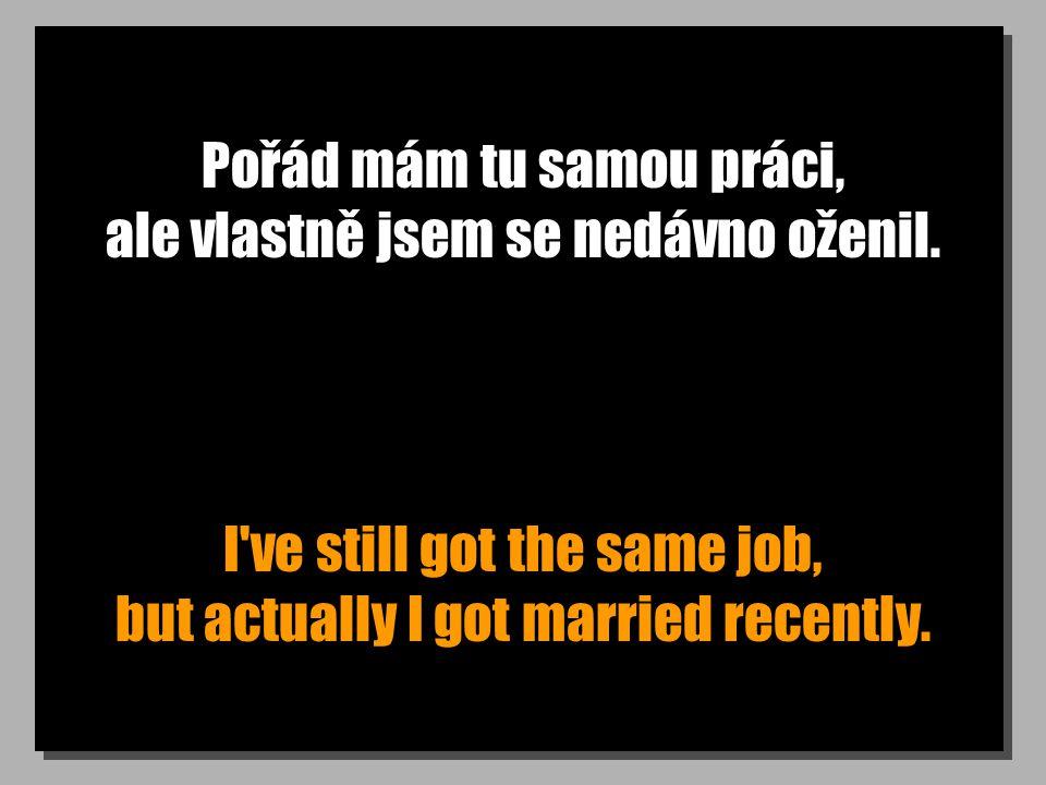 Pořád mám tu samou práci, ale vlastně jsem se nedávno oženil. I've still got the same job, but actually I got married recently.