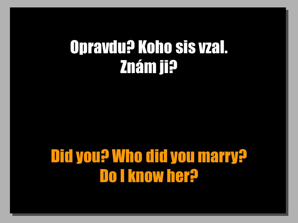 Opravdu? Koho sis vzal. Znám ji? Did you? Who did you marry? Do I know her?