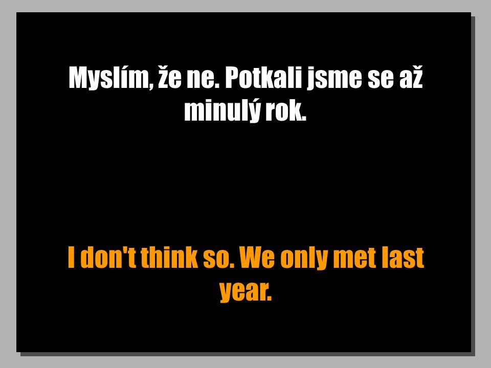 Myslím, že ne. Potkali jsme se až minulý rok. I don't think so. We only met last year.