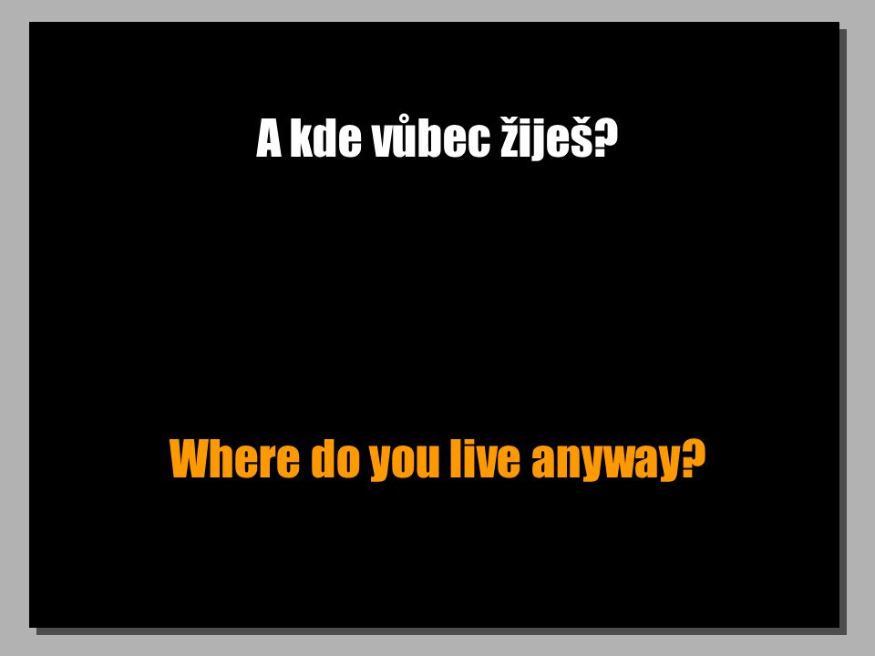 A kde vůbec žiješ Where do you live anyway
