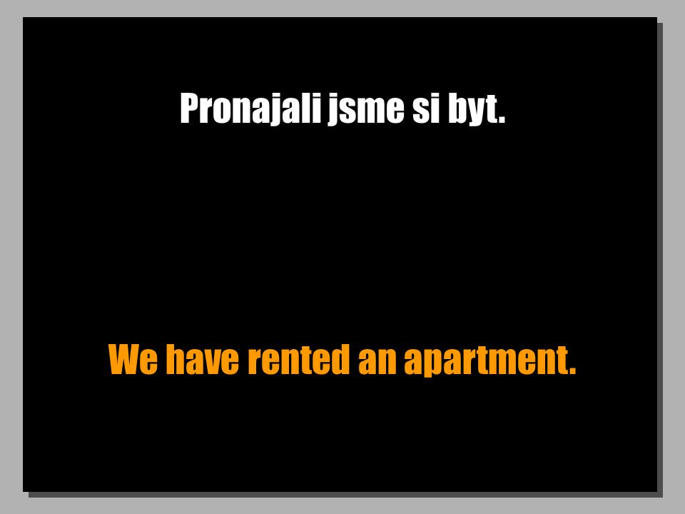 Pronajali jsme si byt. We have rented an apartment.