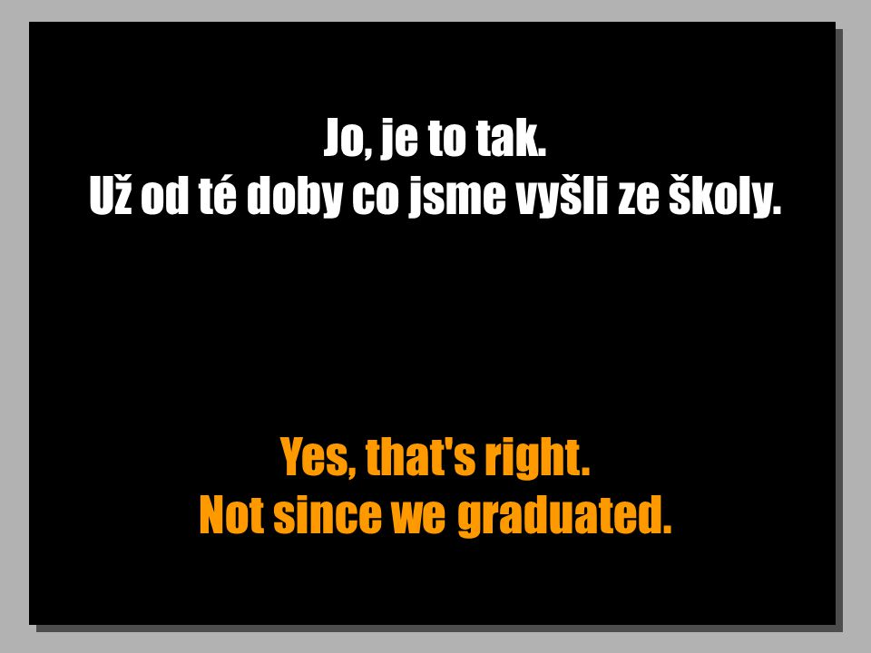 Jo, je to tak. Už od té doby co jsme vyšli ze školy. Yes, that s right. Not since we graduated.