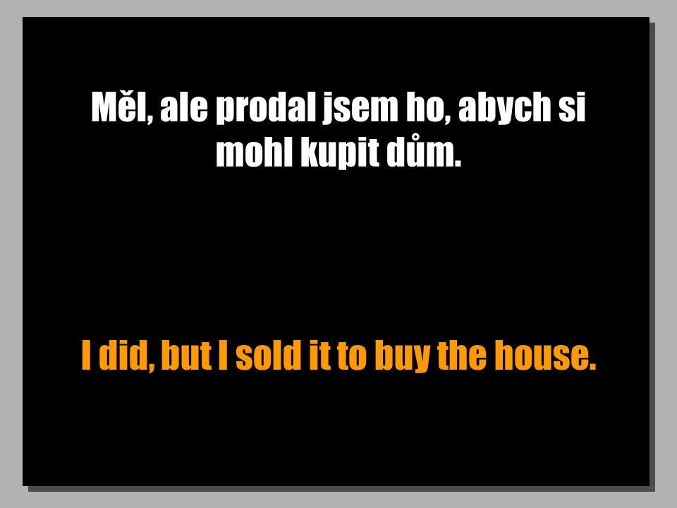 Měl, ale prodal jsem ho, abych si mohl kupit dům. I did, but I sold it to buy the house.