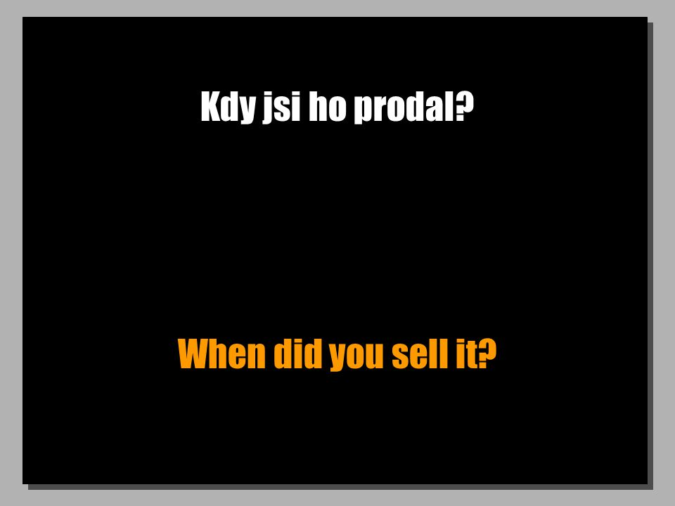 Kdy jsi ho prodal? When did you sell it?