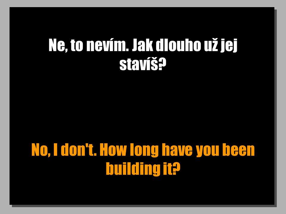 Ne, to nevím. Jak dlouho už jej stavíš? No, I don t. How long have you been building it?