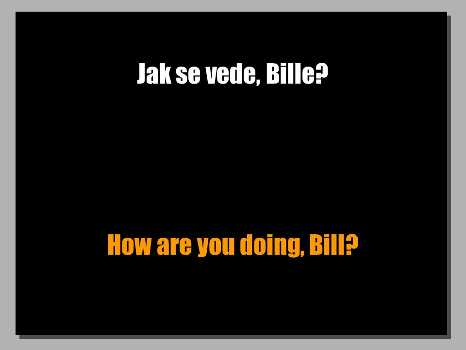 Jak se vede, Bille? How are you doing, Bill?