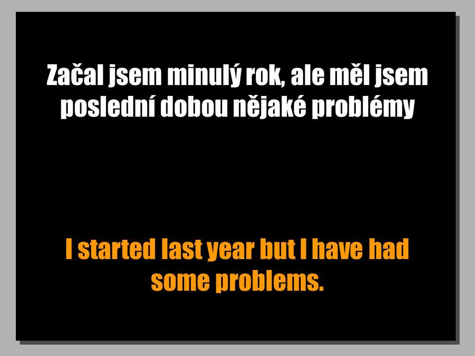 Začal jsem minulý rok, ale měl jsem poslední dobou nějaké problémy I started last year but I have had some problems.