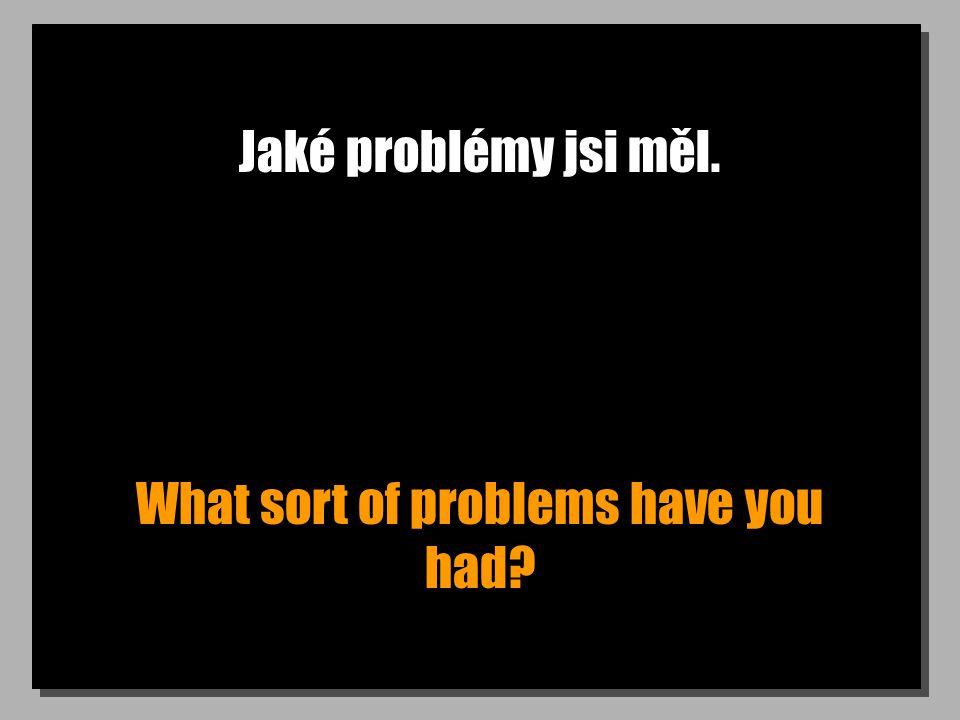 Jaké problémy jsi měl. What sort of problems have you had?