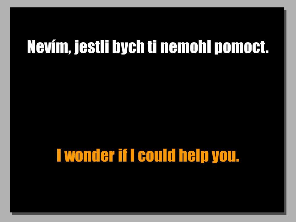 Nevím, jestli bych ti nemohl pomoct. I wonder if I could help you.