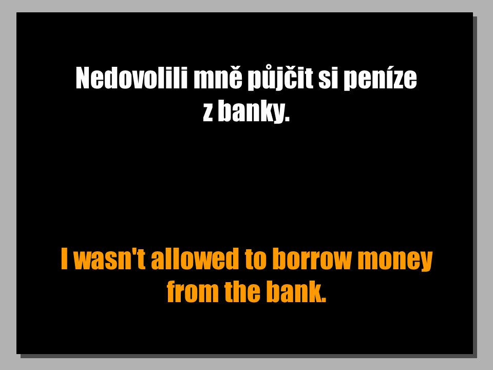 Nedovolili mně půjčit si peníze z banky. I wasn t allowed to borrow money from the bank.