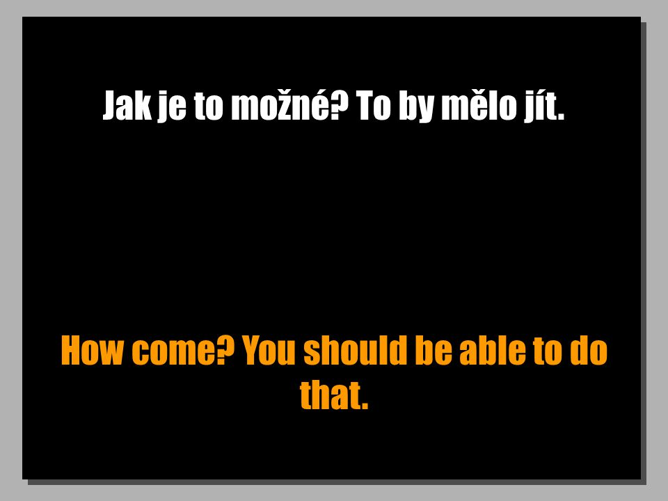 Jak je to možné To by mělo jít. How come You should be able to do that.