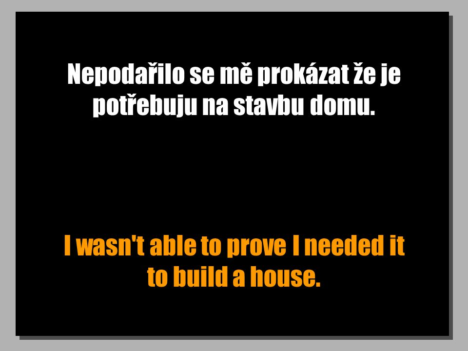 Nepodařilo se mě prokázat že je potřebuju na stavbu domu. I wasn't able to prove I needed it to build a house.