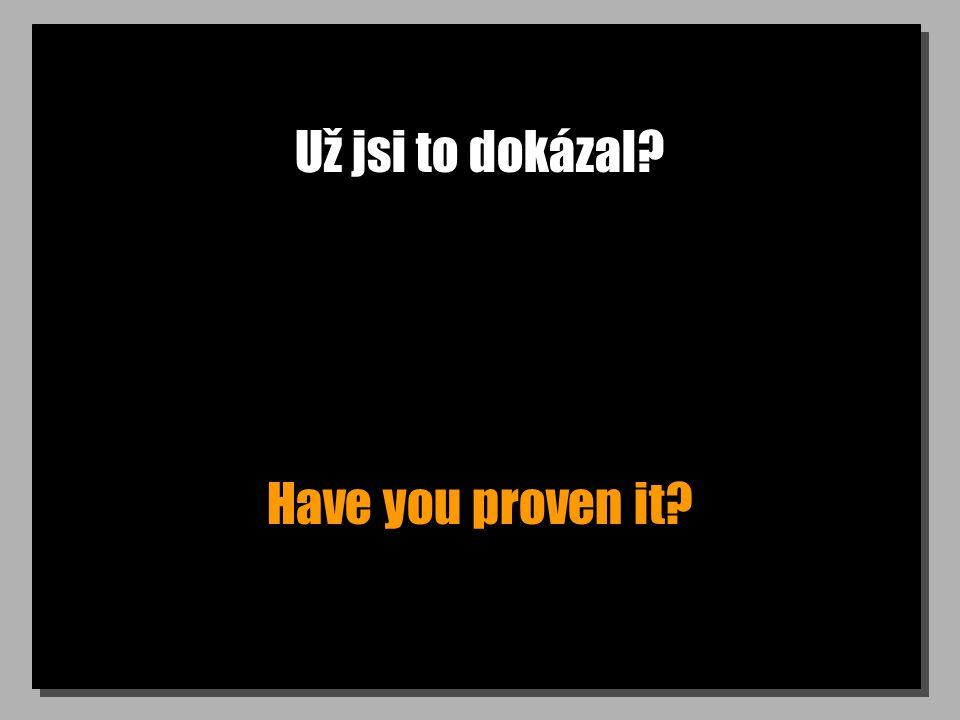 Už jsi to dokázal? Have you proven it?