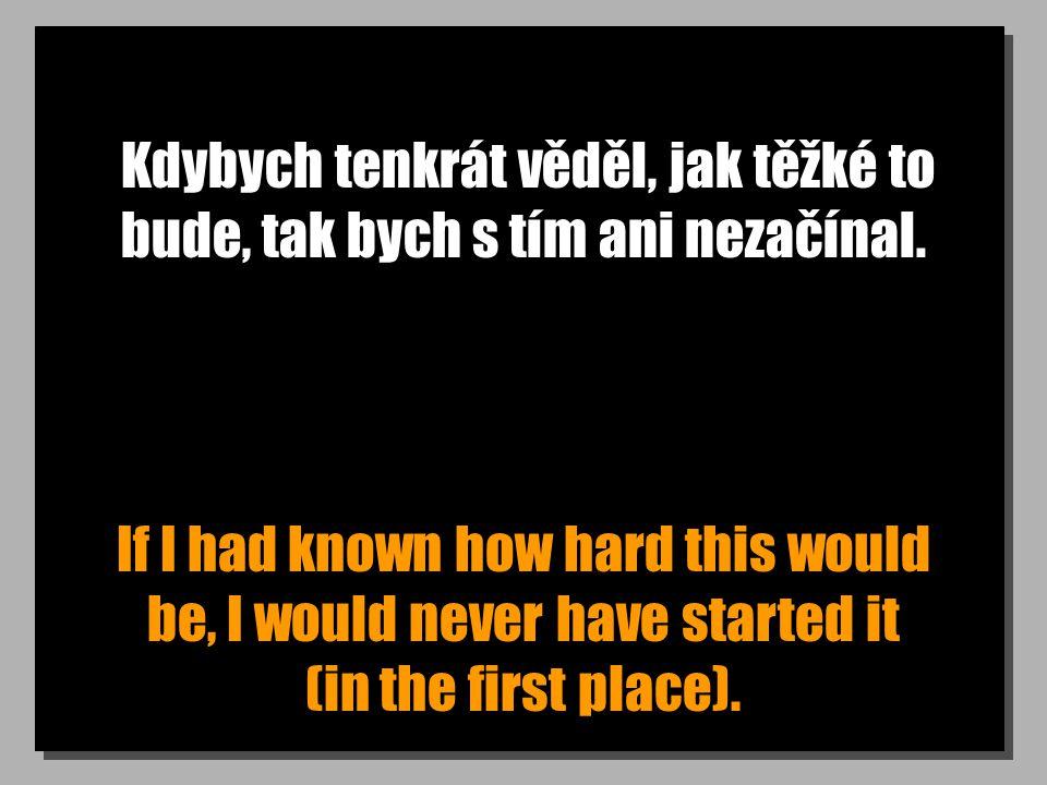 Kdybych tenkrát věděl, jak těžké to bude, tak bych s tím ani nezačínal. If I had known how hard this would be, I would never have started it (in the f