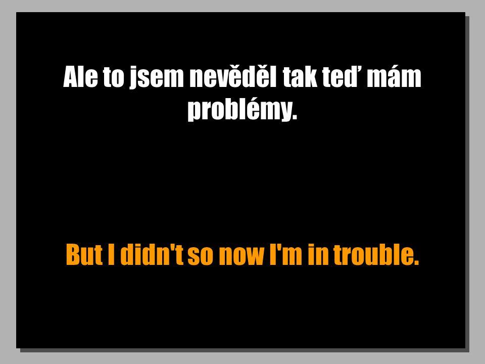 Ale to jsem nevěděl tak teď mám problémy. But I didn't so now I'm in trouble.