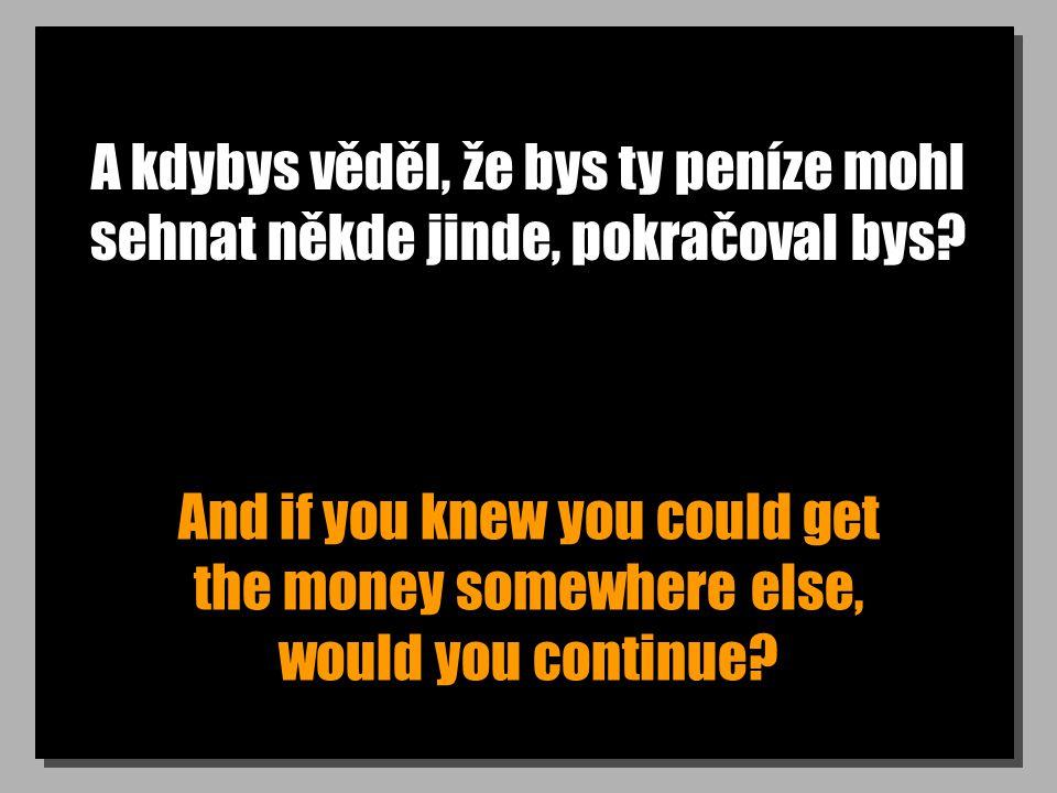 A kdybys věděl, že bys ty peníze mohl sehnat někde jinde, pokračoval bys? And if you knew you could get the money somewhere else, would you continue?