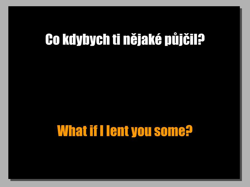 Co kdybych ti nějaké půjčil? What if I lent you some?