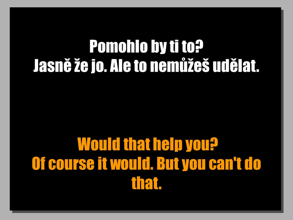 Pomohlo by ti to. Would that help you. Jasně že jo.