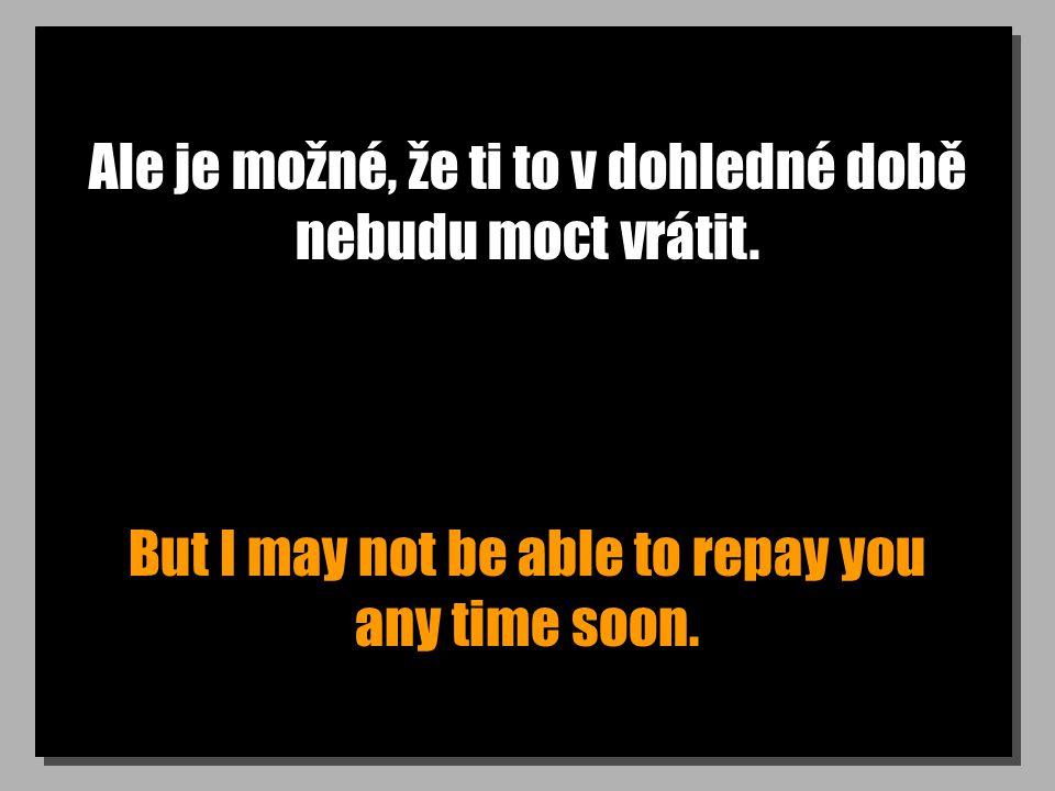 Ale je možné, že ti to v dohledné době nebudu moct vrátit. But I may not be able to repay you any time soon.