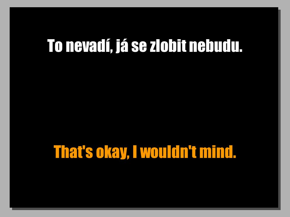 To nevadí, já se zlobit nebudu. That s okay, I wouldn t mind.