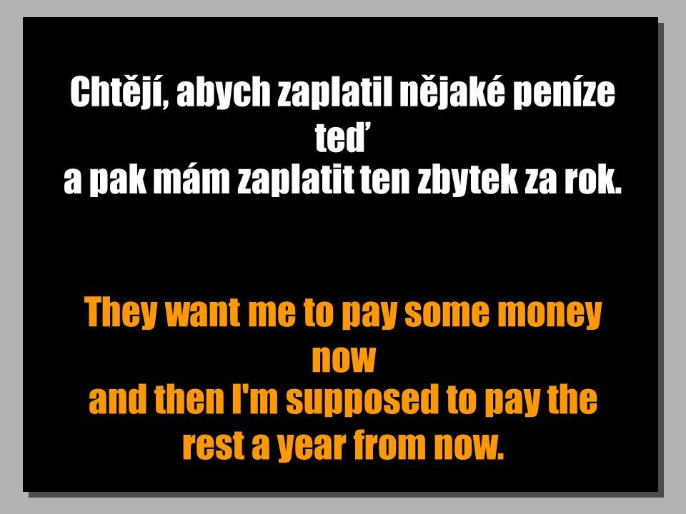 Chtějí, abych zaplatil nějaké peníze teď They want me to pay some money now a pak mám zaplatit ten zbytek za rok. and then I'm supposed to pay the res