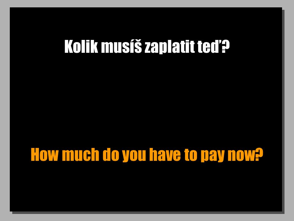 Kolik musíš zaplatit teď? How much do you have to pay now?