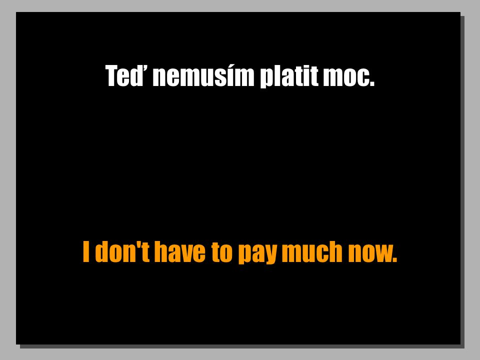 Teď nemusím platit moc. I don't have to pay much now.