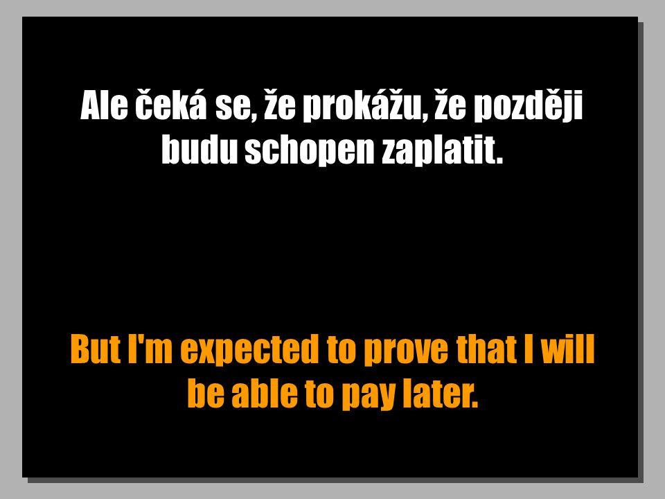 Ale čeká se, že prokážu, že později budu schopen zaplatit. But I'm expected to prove that I will be able to pay later.