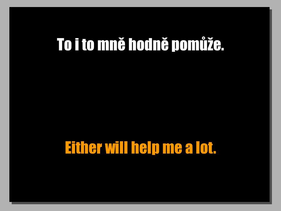 To i to mně hodně pomůže. Either will help me a lot.
