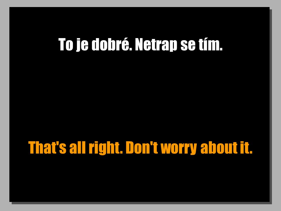 To je dobré. Netrap se tím. That s all right. Don t worry about it.