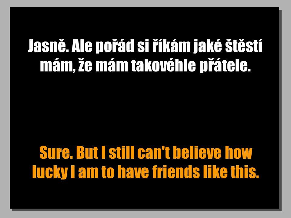 Jasně. Ale pořád si říkám jaké štěstí mám, že mám takovéhle přátele.