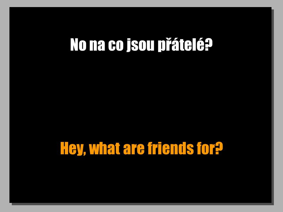 No na co jsou přátelé Hey, what are friends for