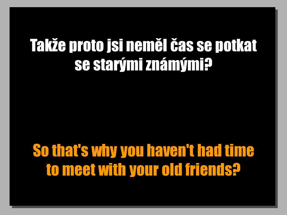 Takže proto jsi neměl čas se potkat se starými známými? So that's why you haven't had time to meet with your old friends?