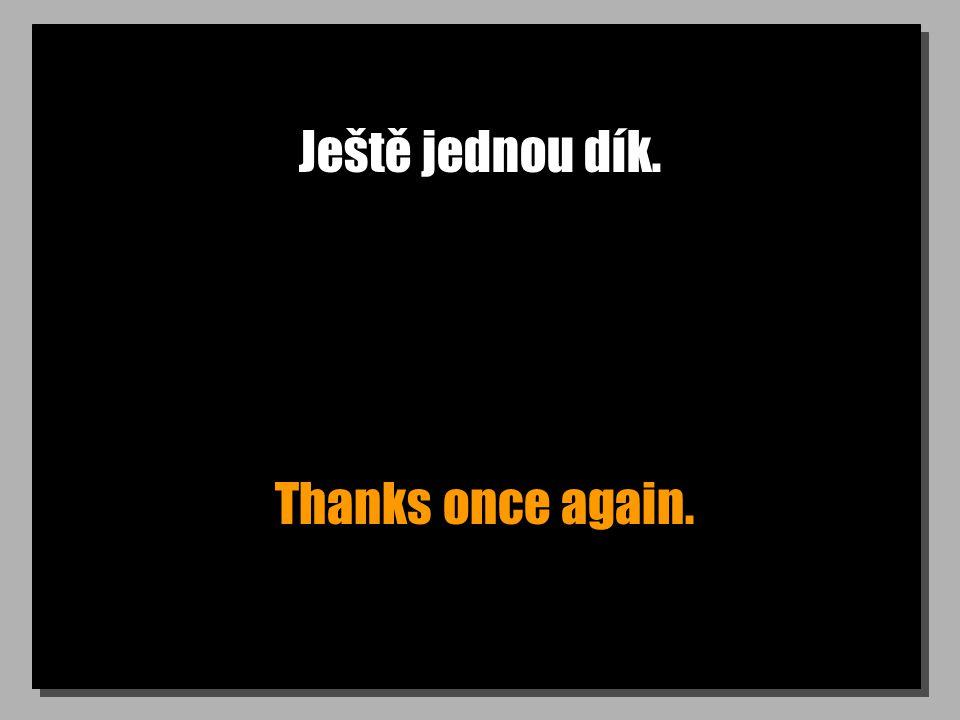 Ještě jednou dík. Thanks once again.