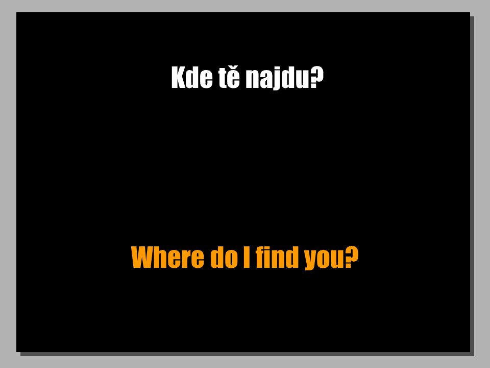 Kde tě najdu? Where do I find you?