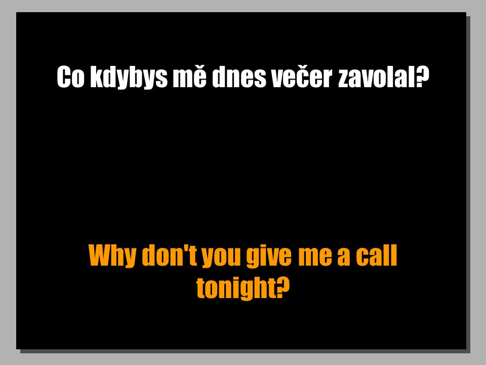 Co kdybys mě dnes večer zavolal? Why don t you give me a call tonight?
