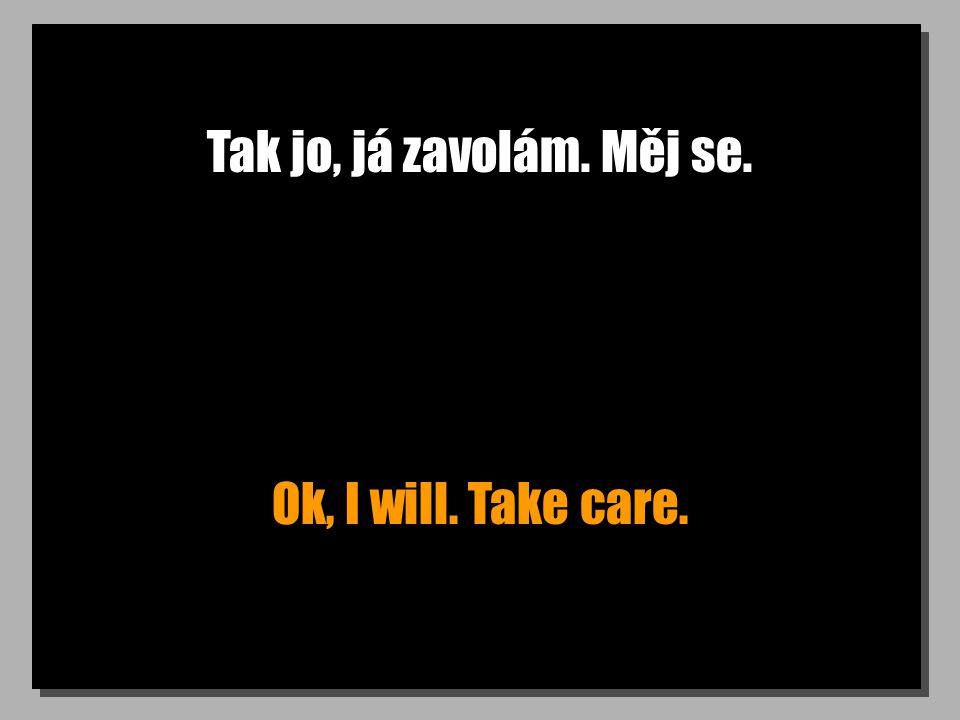 Tak jo, já zavolám. Měj se. Ok, I will. Take care.