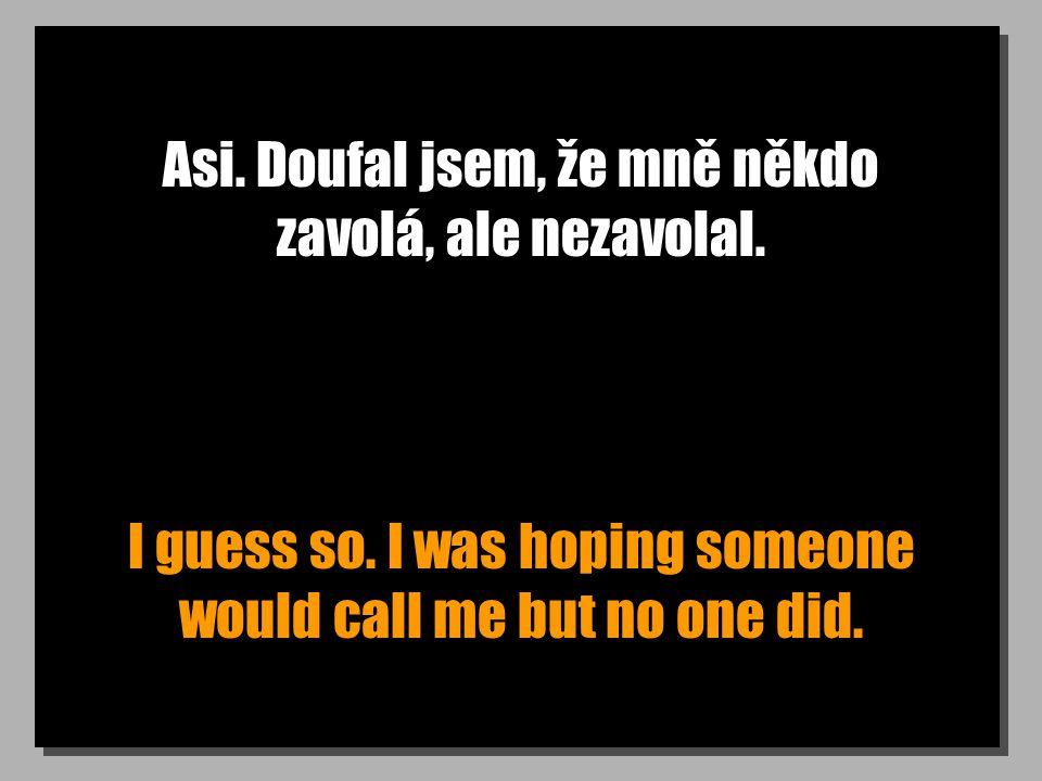 Asi. Doufal jsem, že mně někdo zavolá, ale nezavolal. I guess so. I was hoping someone would call me but no one did.