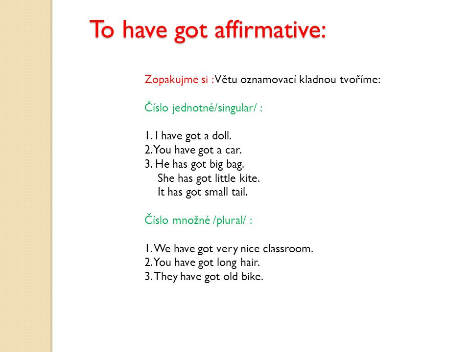 To have got affirmative: Zopakujme si : Větu oznamovací kladnou tvoříme: Číslo jednotné/singular/ : 1.