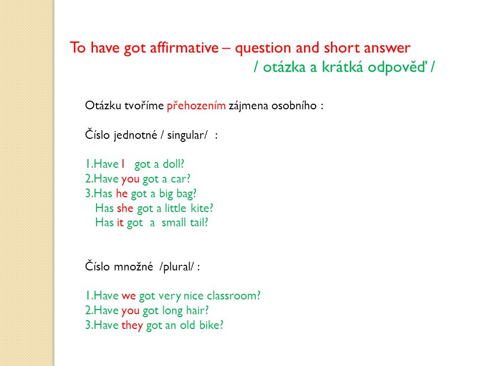 To have got affirmative – question and short answer / otázka a krátká odpověď / Otázku tvoříme přehozením zájmena osobního : Číslo jednotné / singular/ : 1.Have I got a doll.