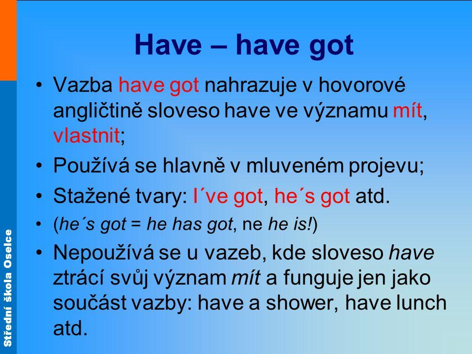 Střední škola Oselce Have – have got Vazba have got nahrazuje v hovorové angličtině sloveso have ve významu mít, vlastnit; Používá se hlavně v mluveném projevu; Stažené tvary: I´ve got, he´s got atd.