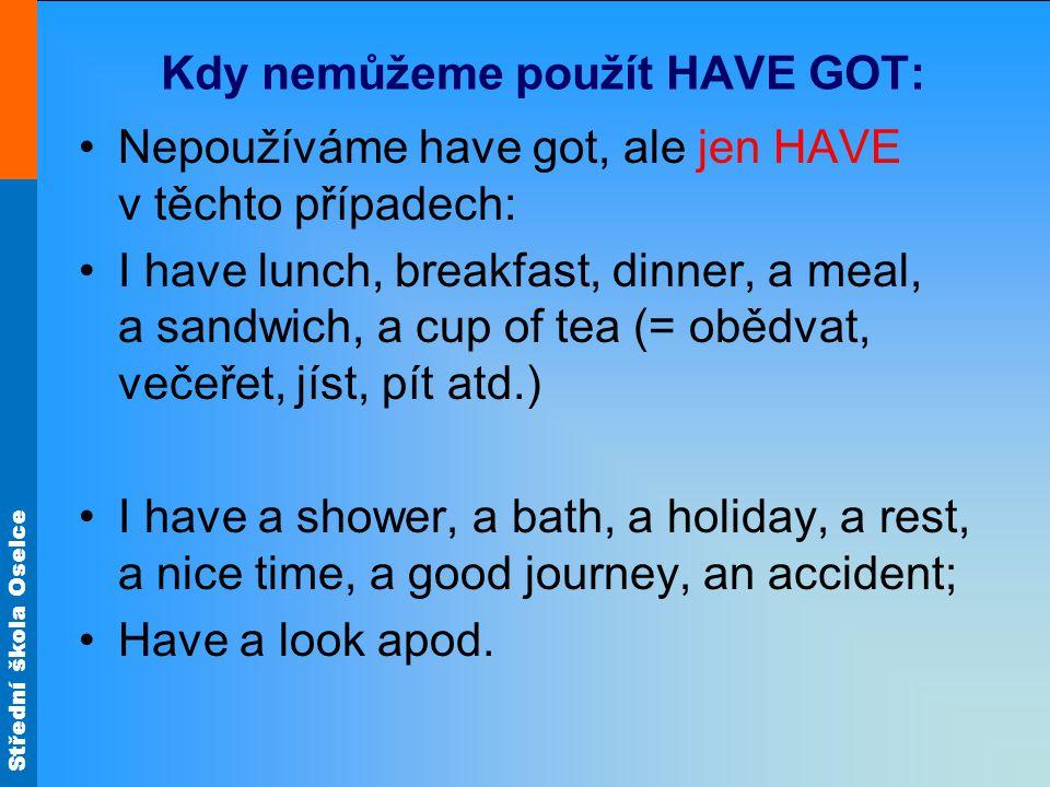 Střední škola Oselce Kdy nemůžeme použít HAVE GOT: Nepoužíváme have got, ale jen HAVE v těchto případech: I have lunch, breakfast, dinner, a meal, a sandwich, a cup of tea (= obědvat, večeřet, jíst, pít atd.) I have a shower, a bath, a holiday, a rest, a nice time, a good journey, an accident; Have a look apod.