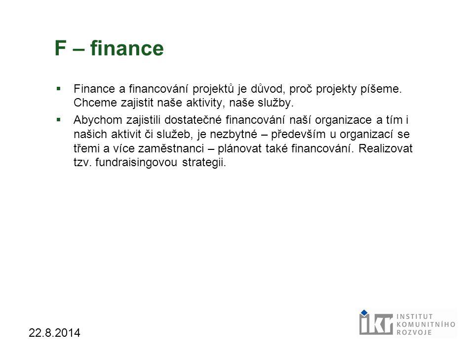 16 22.8.2014 F – finance  Finance a financování projektů je důvod, proč projekty píšeme. Chceme zajistit naše aktivity, naše služby.  Abychom zajist