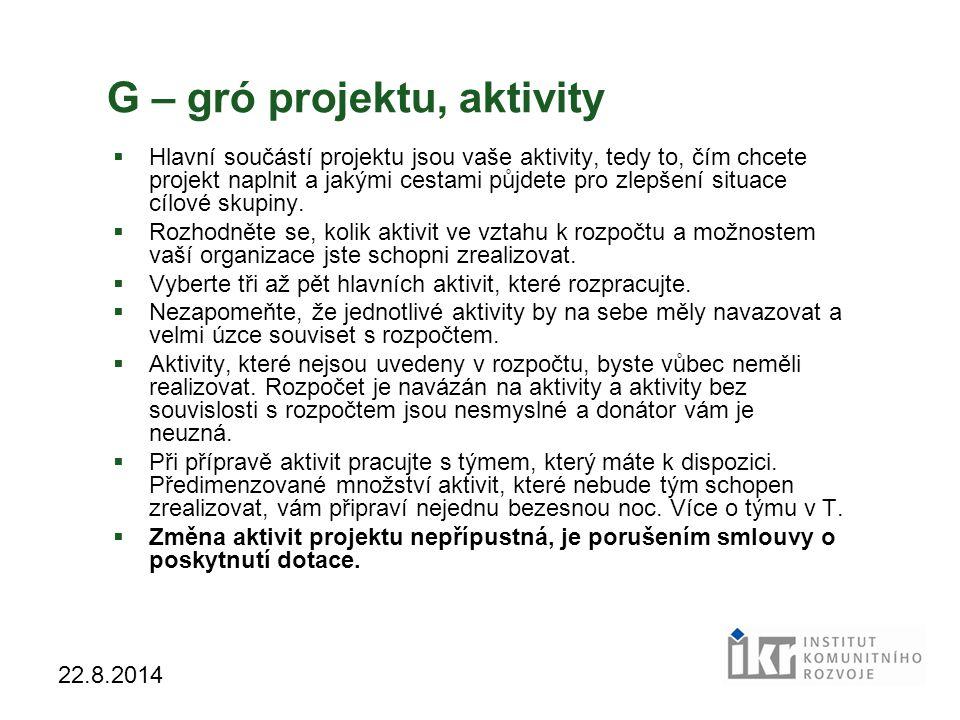 18 22.8.2014 G – gró projektu, aktivity  Hlavní součástí projektu jsou vaše aktivity, tedy to, čím chcete projekt naplnit a jakými cestami půjdete pro zlepšení situace cílové skupiny.