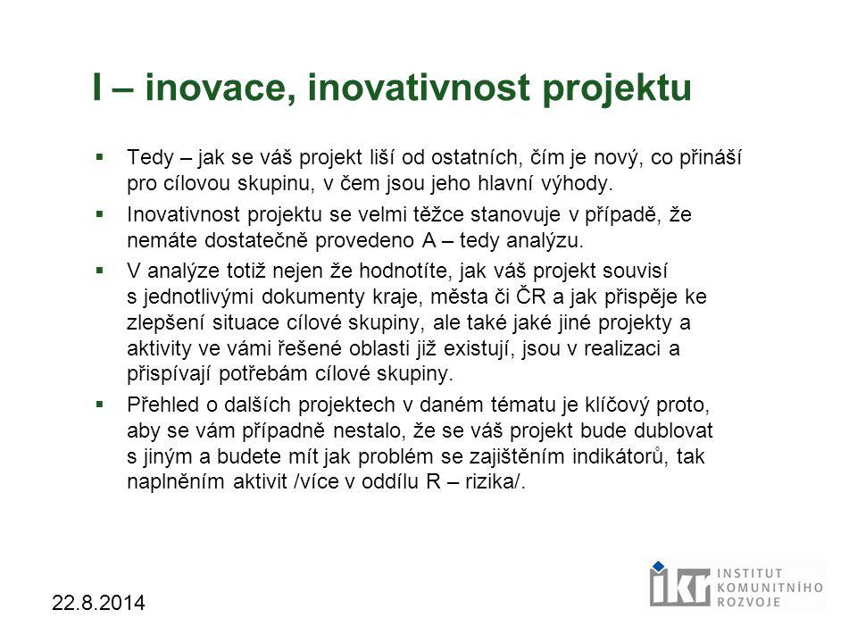 23 22.8.2014 I – inovace, inovativnost projektu  Tedy – jak se váš projekt liší od ostatních, čím je nový, co přináší pro cílovou skupinu, v čem jsou jeho hlavní výhody.