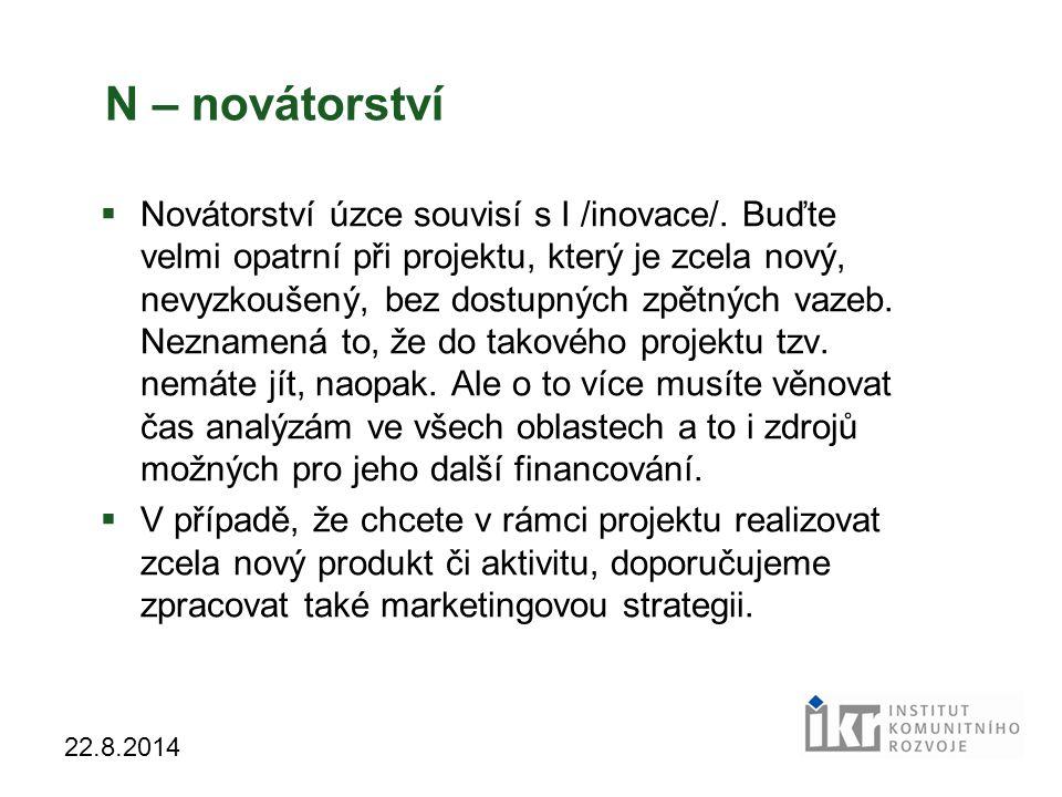29 22.8.2014 N – novátorství  Novátorství úzce souvisí s I /inovace/. Buďte velmi opatrní při projektu, který je zcela nový, nevyzkoušený, bez dostup