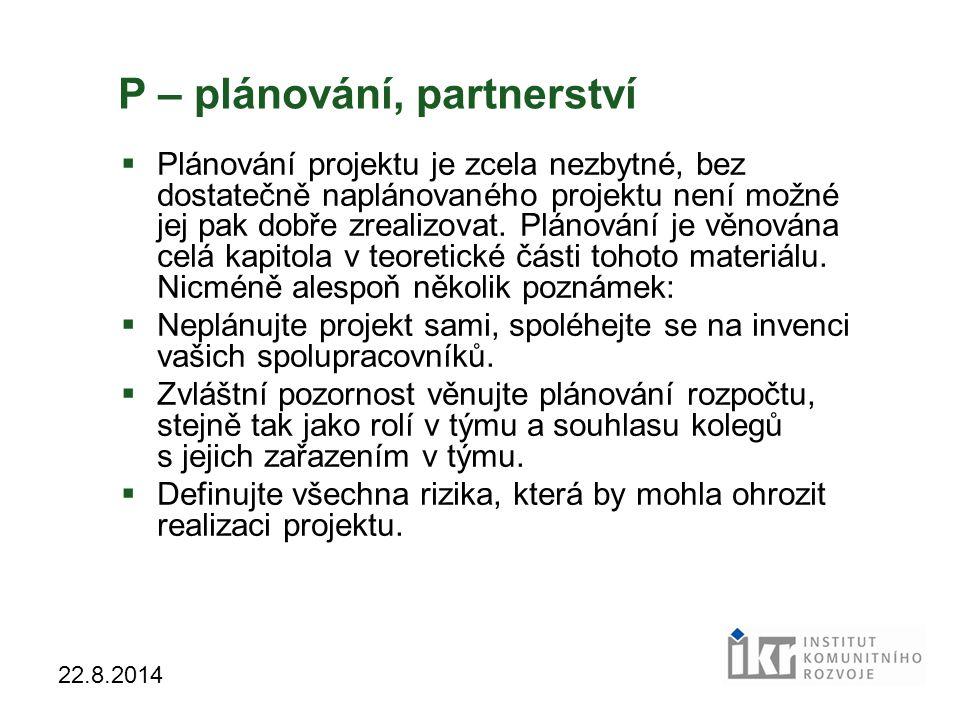 31 22.8.2014 P – plánování, partnerství  Plánování projektu je zcela nezbytné, bez dostatečně naplánovaného projektu není možné jej pak dobře zrealiz