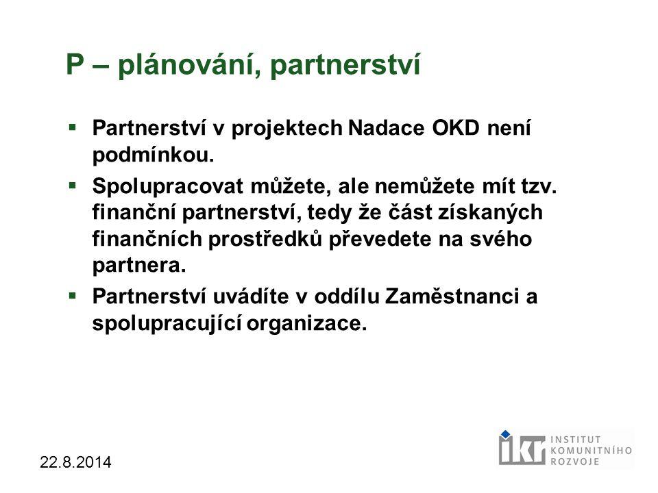 32 22.8.2014 P – plánování, partnerství  Partnerství v projektech Nadace OKD není podmínkou.  Spolupracovat můžete, ale nemůžete mít tzv. finanční p