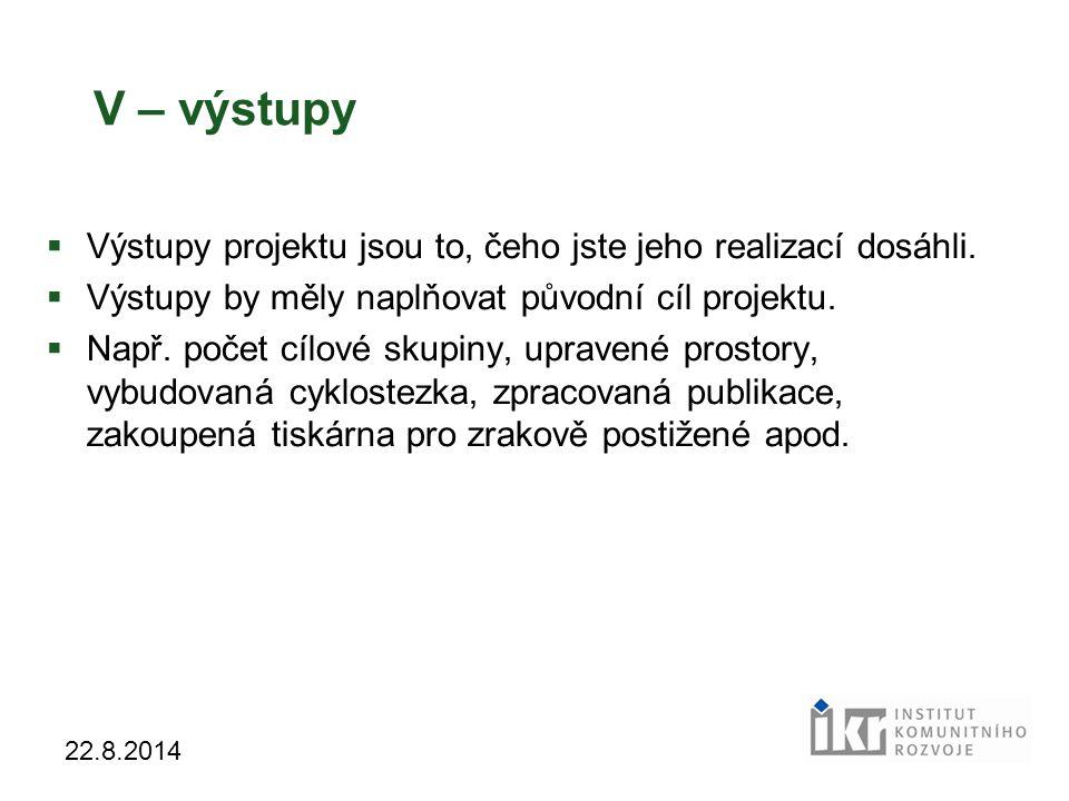 43 22.8.2014 V – výstupy  Výstupy projektu jsou to, čeho jste jeho realizací dosáhli.  Výstupy by měly naplňovat původní cíl projektu.  Např. počet